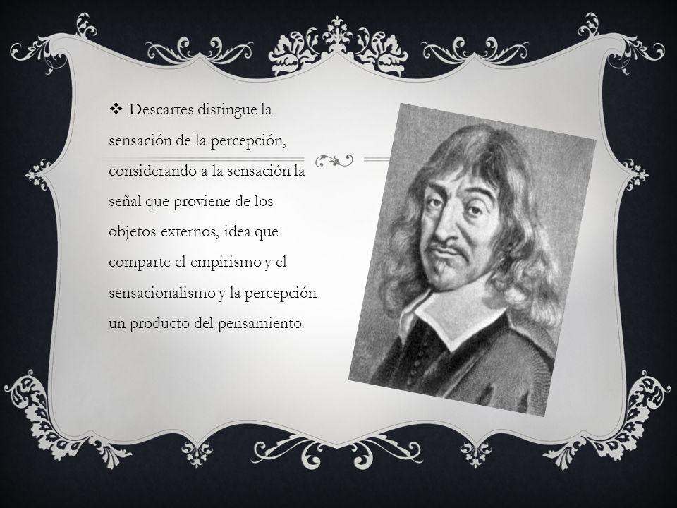 Descartes distingue la sensación de la percepción, considerando a la sensación la señal que proviene de los objetos externos, idea que comparte el emp