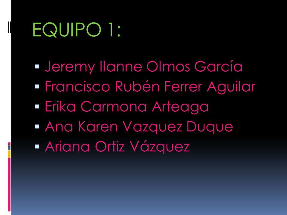 EQUIPO 1: Jeremy Ilanne Olmos García Francisco Rubén Ferrer Aguilar Erika Carmona Arteaga Ana Karen Vazquez Duque Ariana Ortiz Vázquez