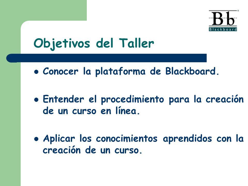 Objetivos del Taller Conocer la plataforma de Blackboard. Entender el procedimiento para la creación de un curso en línea. Aplicar los conocimientos a