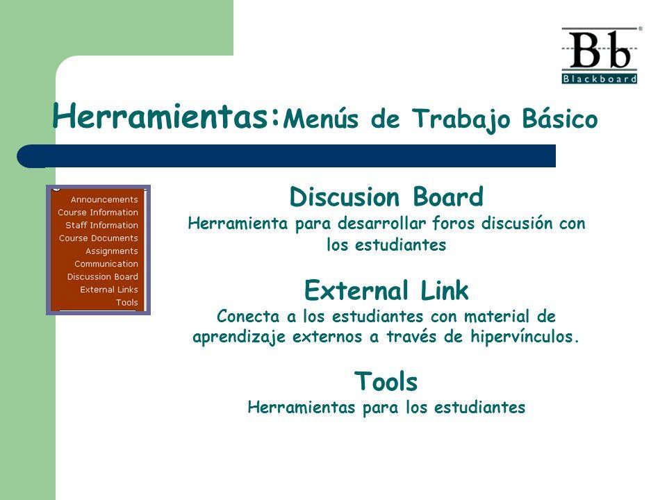 Herramientas: Menús de Trabajo Básico Discusion Board Herramienta para desarrollar foros discusión con los estudiantes External Link Conecta a los estudiantes con material de aprendizaje externos a través de hipervínculos.