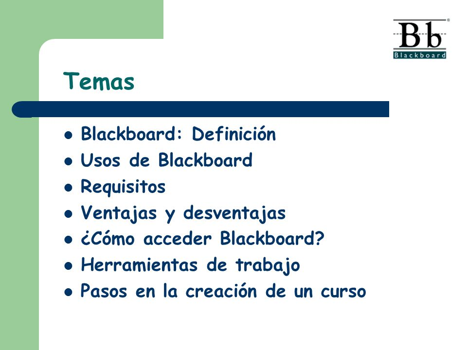 Temas Blackboard: Definición Usos de Blackboard Requisitos Ventajas y desventajas ¿Cómo acceder Blackboard? Herramientas de trabajo Pasos en la creaci