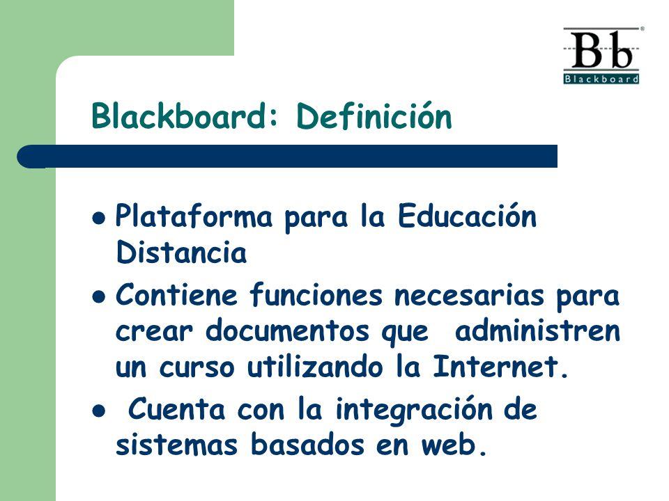 Blackboard: Definición Plataforma para la Educación Distancia Contiene funciones necesarias para crear documentos que administren un curso utilizando la Internet.