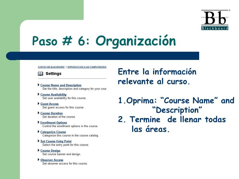 Paso # 6: Organización Entre la información relevante al curso. 1.Oprima: Course Name and Description 2. Termine de llenar todas las áreas.