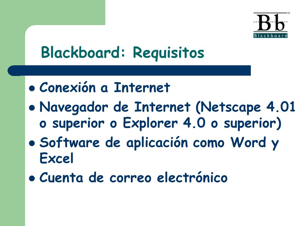 Blackboard: Requisitos Conexión a Internet Navegador de Internet (Netscape 4.01 o superior o Explorer 4.0 o superior) Software de aplicación como Word y Excel Cuenta de correo electrónico