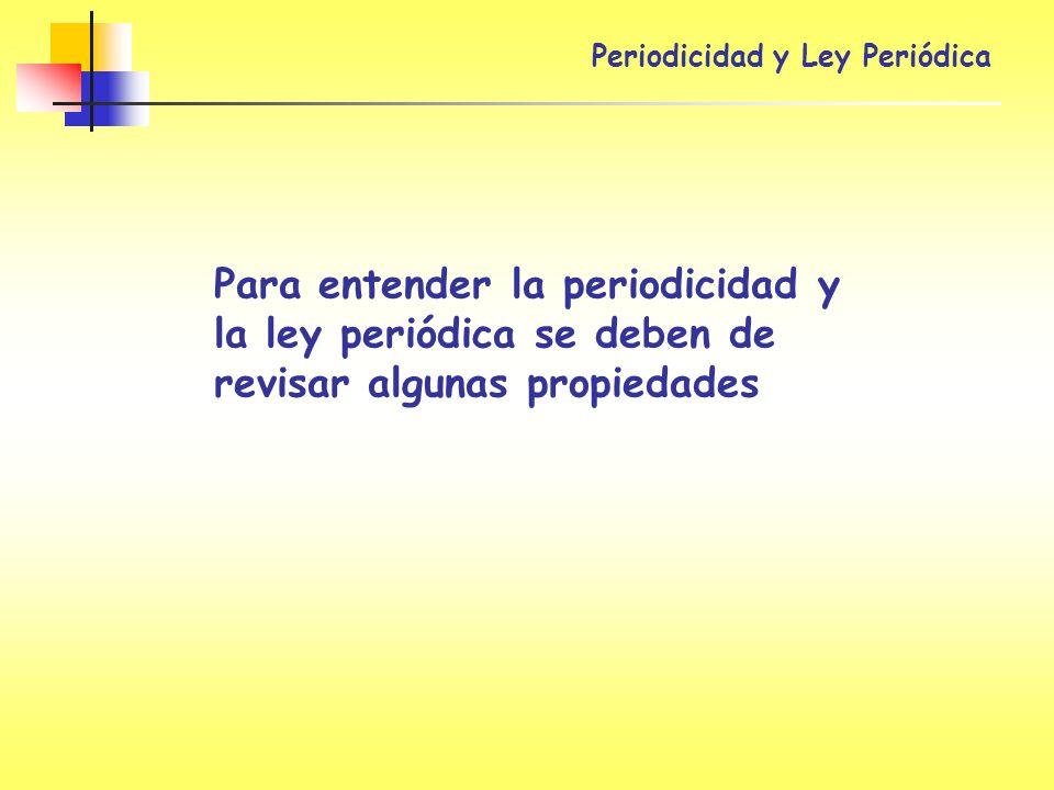 Periodicidad y Ley Periódica Para entender la periodicidad y la ley periódica se deben de revisar algunas propiedades