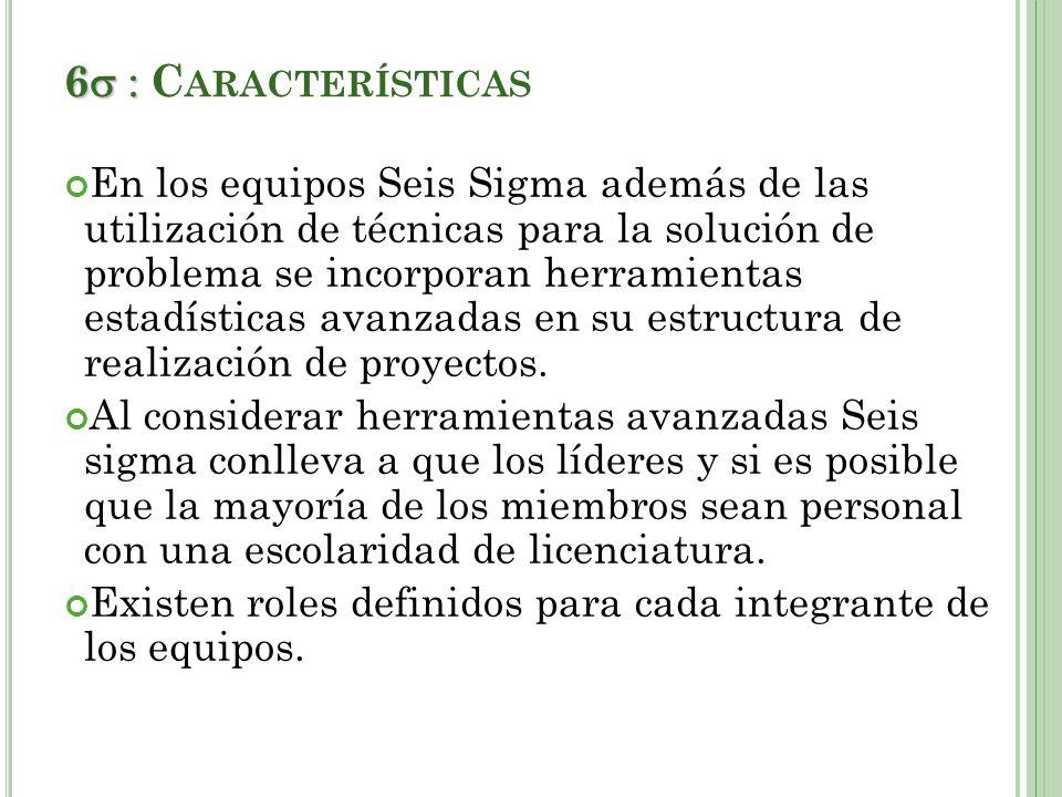 6 6 C ARACTERÍSTICAS En los equipos Seis Sigma además de las utilización de técnicas para la solución de problema se incorporan herramientas estadísticas avanzadas en su estructura de realización de proyectos.