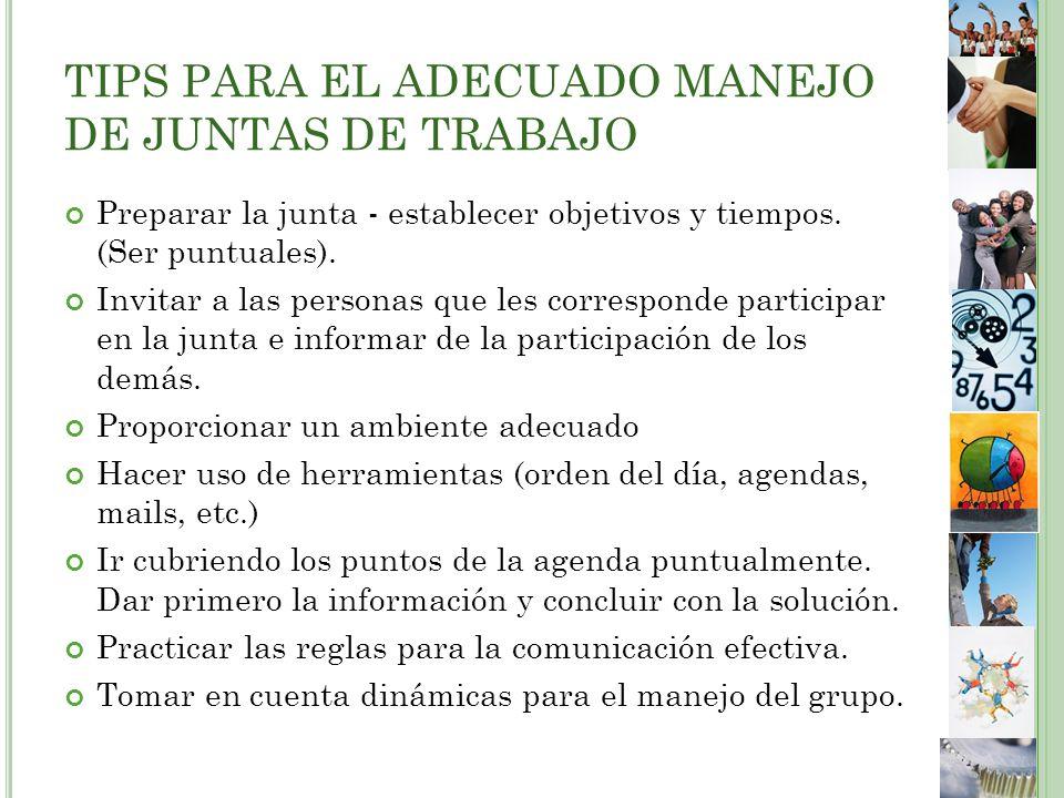 TIPS PARA EL ADECUADO MANEJO DE JUNTAS DE TRABAJO Preparar la junta - establecer objetivos y tiempos.