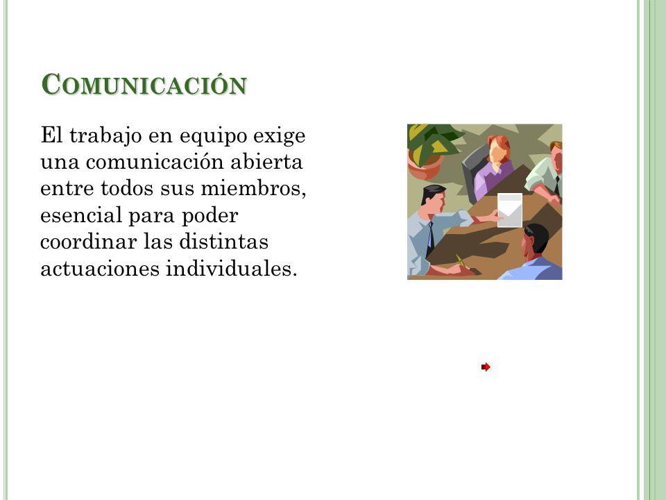 C OMUNICACIÓN El trabajo en equipo exige una comunicación abierta entre todos sus miembros, esencial para poder coordinar las distintas actuaciones individuales.