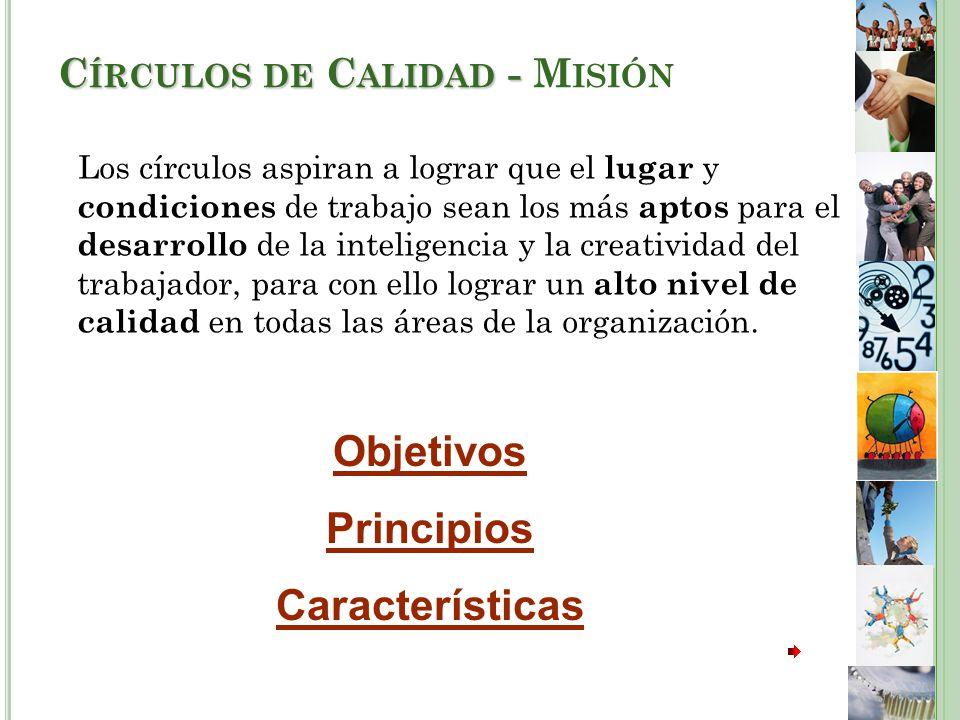 C ÍRCULOS DE C ALIDAD - C ÍRCULOS DE C ALIDAD - M ISIÓN Los círculos aspiran a lograr que el lugar y condiciones de trabajo sean los más aptos para el desarrollo de la inteligencia y la creatividad del trabajador, para con ello lograr un alto nivel de calidad en todas las áreas de la organización.