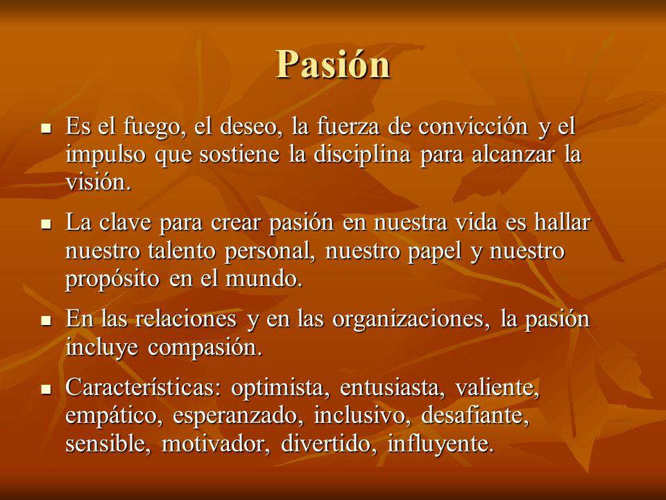 Pasión Es el fuego, el deseo, la fuerza de convicción y el impulso que sostiene la disciplina para alcanzar la visión. Es el fuego, el deseo, la fuerz