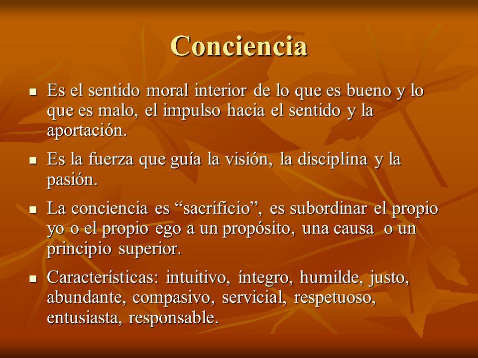 Conciencia Es el sentido moral interior de lo que es bueno y lo que es malo, el impulso hacia el sentido y la aportación. Es el sentido moral interior