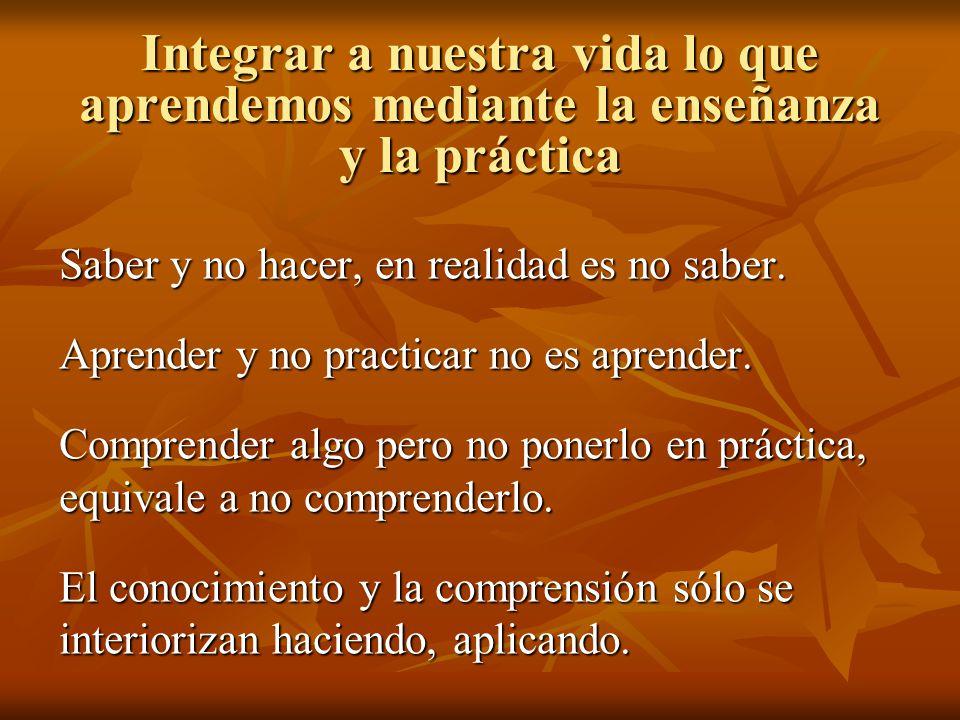 Integrar a nuestra vida lo que aprendemos mediante la enseñanza y la práctica Saber y no hacer, en realidad es no saber. Aprender y no practicar no es