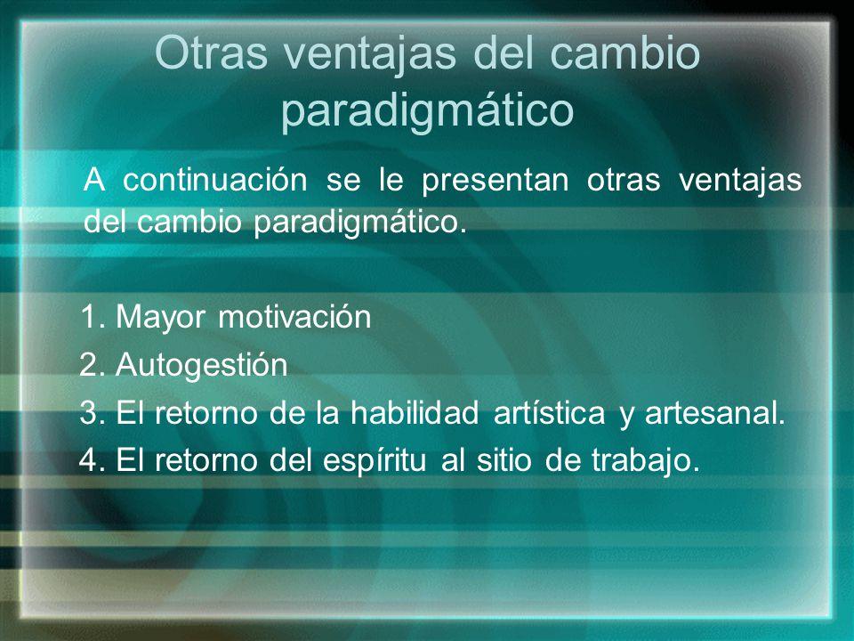 Otras ventajas del cambio paradigmático A continuación se le presentan otras ventajas del cambio paradigmático. 1. Mayor motivación 2. Autogestión 3.