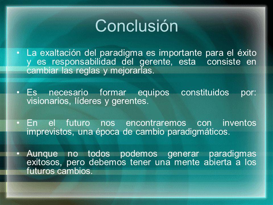 Conclusión La exaltación del paradigma es importante para el éxito y es responsabilidad del gerente, esta consiste en cambiar las reglas y mejorarlas.
