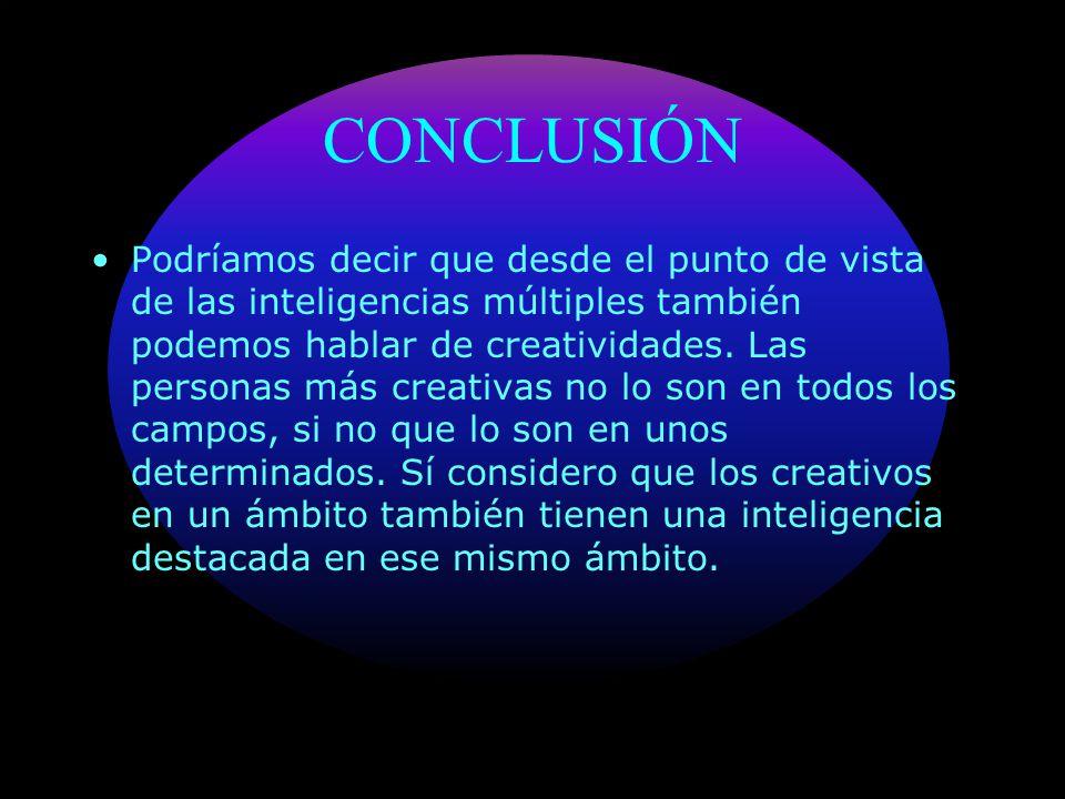 CONCLUSIÓN Podríamos decir que desde el punto de vista de las inteligencias múltiples también podemos hablar de creatividades. Las personas más creati