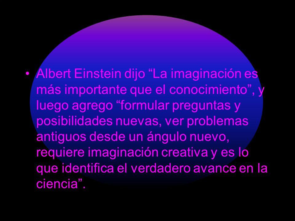 Albert Einstein dijo La imaginación es más importante que el conocimiento, y luego agrego formular preguntas y posibilidades nuevas, ver problemas ant