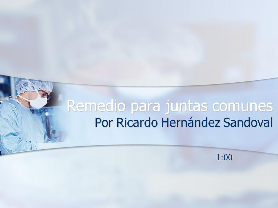 Remedio para juntas comunes Por Ricardo Hernández Sandoval 1:00
