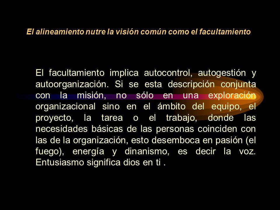 El alineamiento nutre la visión común como el facultamiento El facultamiento implica autocontrol, autogestión y autoorganización.