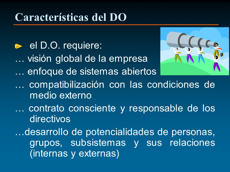 Características del DO el D.O. requiere: … visión global de la empresa … enfoque de sistemas abiertos … compatibilización con las condiciones de medio