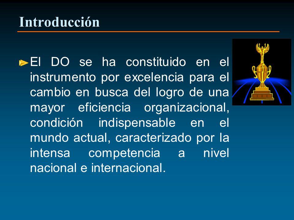 Introducción El DO se ha constituido en el instrumento por excelencia para el cambio en busca del logro de una mayor eficiencia organizacional, condición indispensable en el mundo actual, caracterizado por la intensa competencia a nivel nacional e internacional.