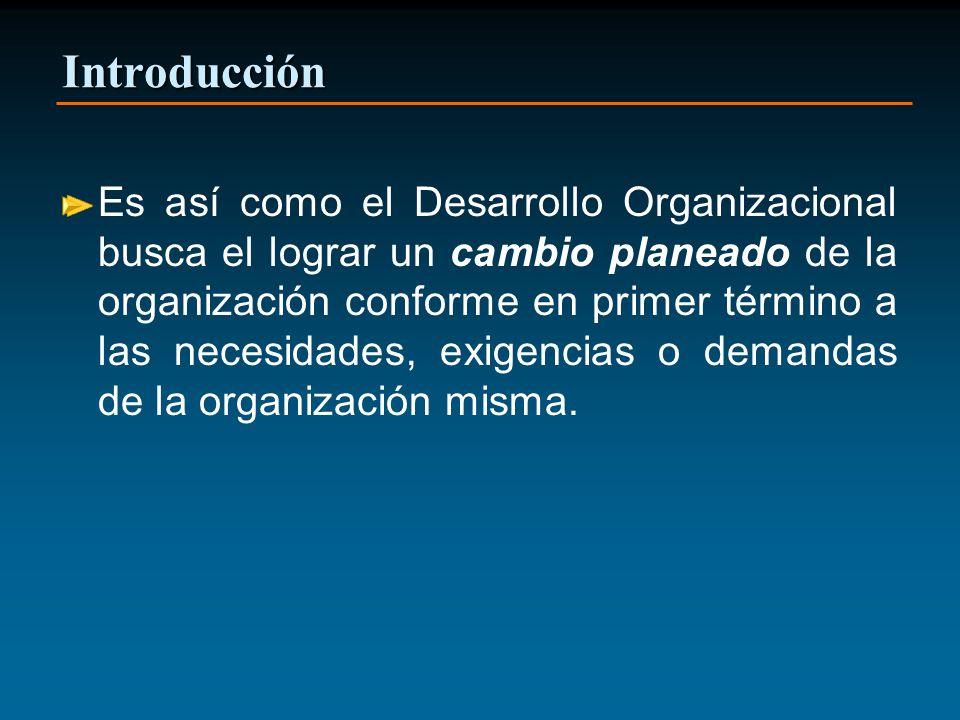 Introducción Es así como el Desarrollo Organizacional busca el lograr un cambio planeado de la organización conforme en primer término a las necesidad