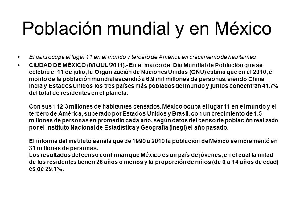 Población mundial y en México El país ocupa el lugar 11 en el mundo y tercero de América en crecimiento de habitantes CIUDAD DE MÉXICO (08/JUL/2011).-