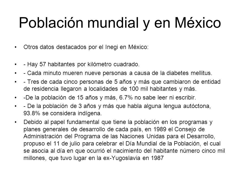 Población mundial y en México Otros datos destacados por el Inegi en México: - Hay 57 habitantes por kilómetro cuadrado. - Cada minuto mueren nueve pe