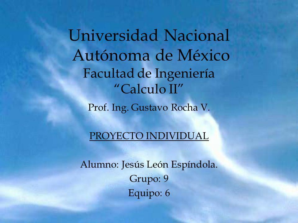 Universidad Nacional Autónoma de México Facultad de Ingeniería Calculo II Prof. Ing. Gustavo Rocha V. PROYECTO INDIVIDUAL Alumno: Jesús León Espíndola