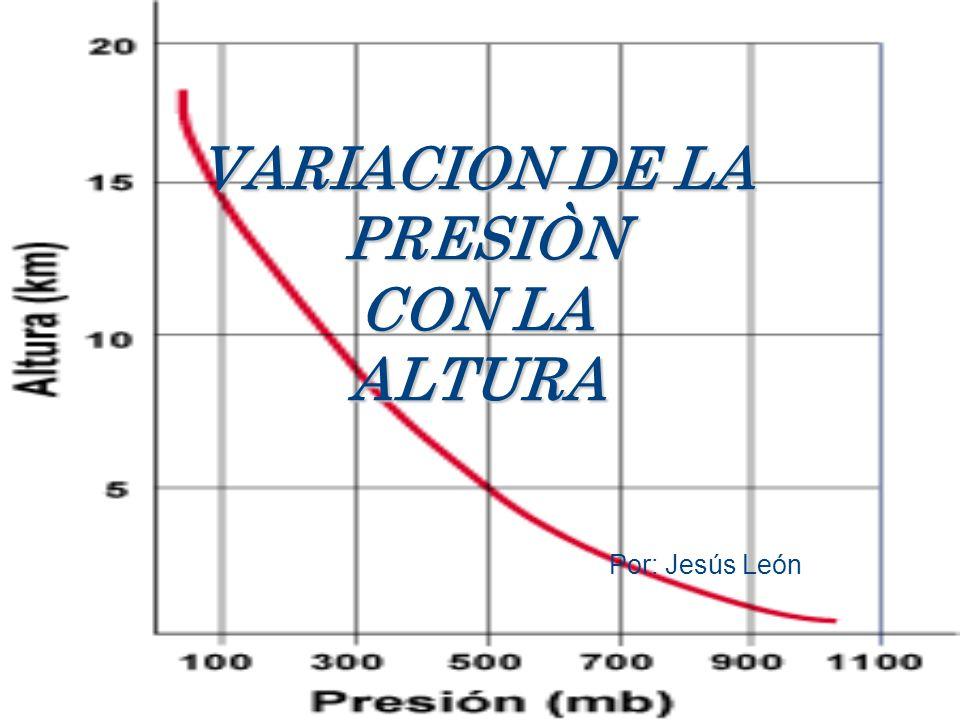 VARIACION DE LA PRESIÒN CON LA ALTURA Por: Jesús León