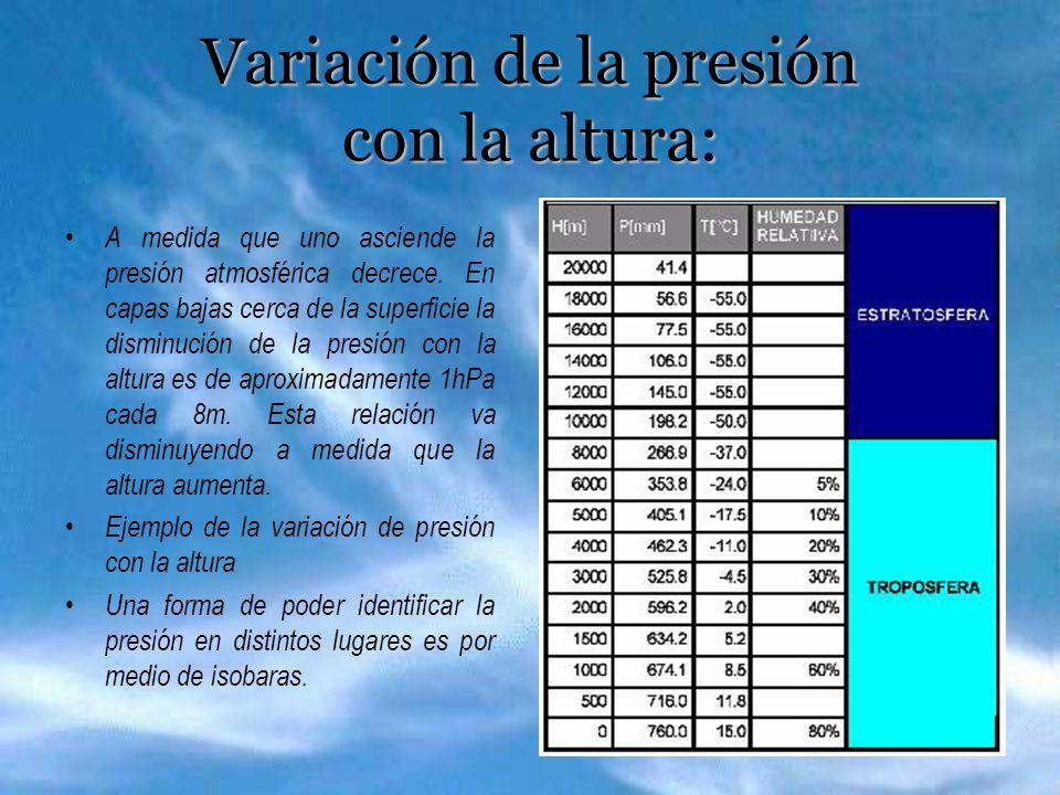 Variación de la presión con la altura: A medida que uno asciende la presión atmosférica decrece. En capas bajas cerca de la superficie la disminución