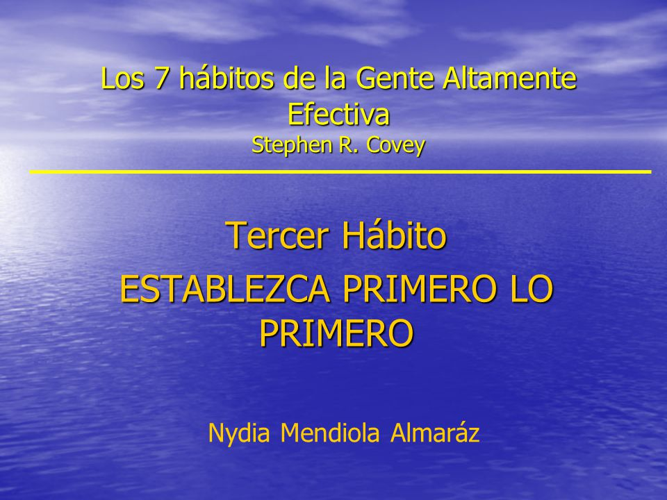 Los 7 hábitos de la Gente Altamente Efectiva Stephen R. Covey Tercer Hábito ESTABLEZCA PRIMERO LO PRIMERO Nydia Mendiola Almaráz
