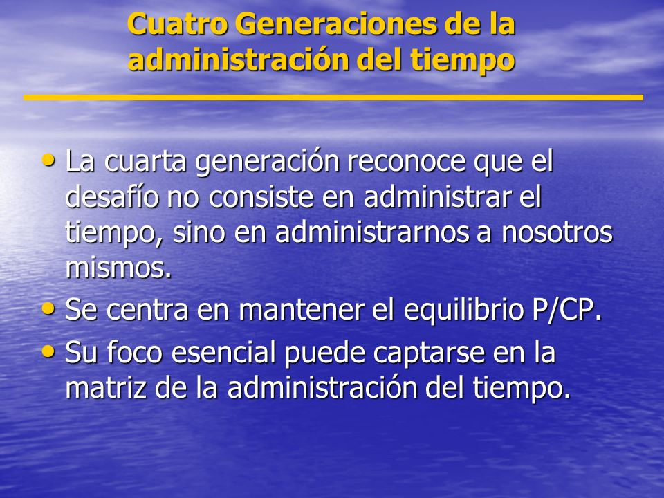 Cuatro Generaciones de la administración del tiempo La cuarta generación reconoce que el desafío no consiste en administrar el tiempo, sino en adminis