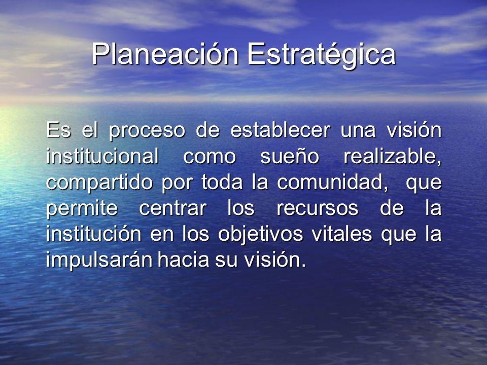 Planeación Estratégica Es el proceso de establecer una visión institucional como sueño realizable, compartido por toda la comunidad, que permite centr
