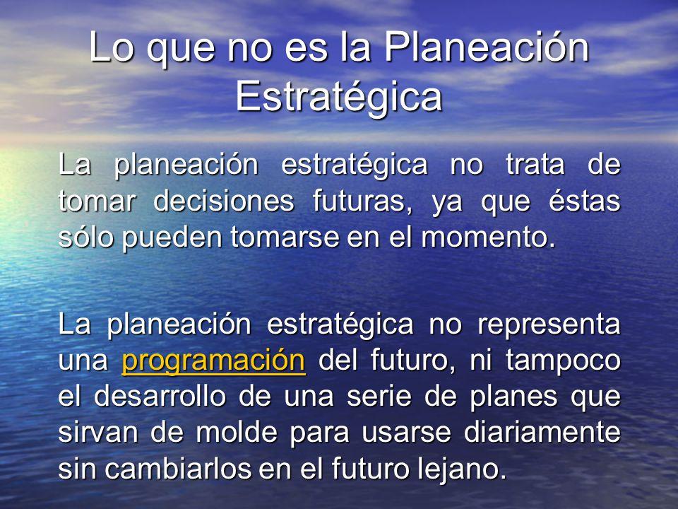 Lo que no es la Planeación Estratégica La planeación estratégica no trata de tomar decisiones futuras, ya que éstas sólo pueden tomarse en el momento.
