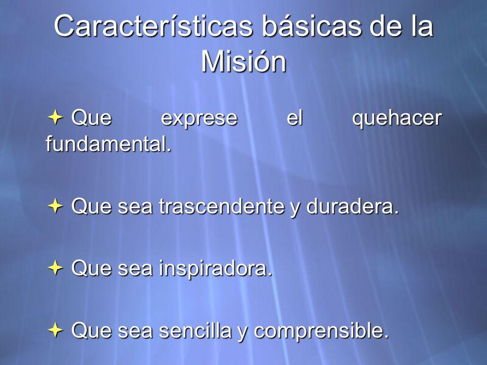 Características básicas de la Misión Que exprese el quehacer fundamental. Que exprese el quehacer fundamental. Que sea trascendente y duradera. Que se