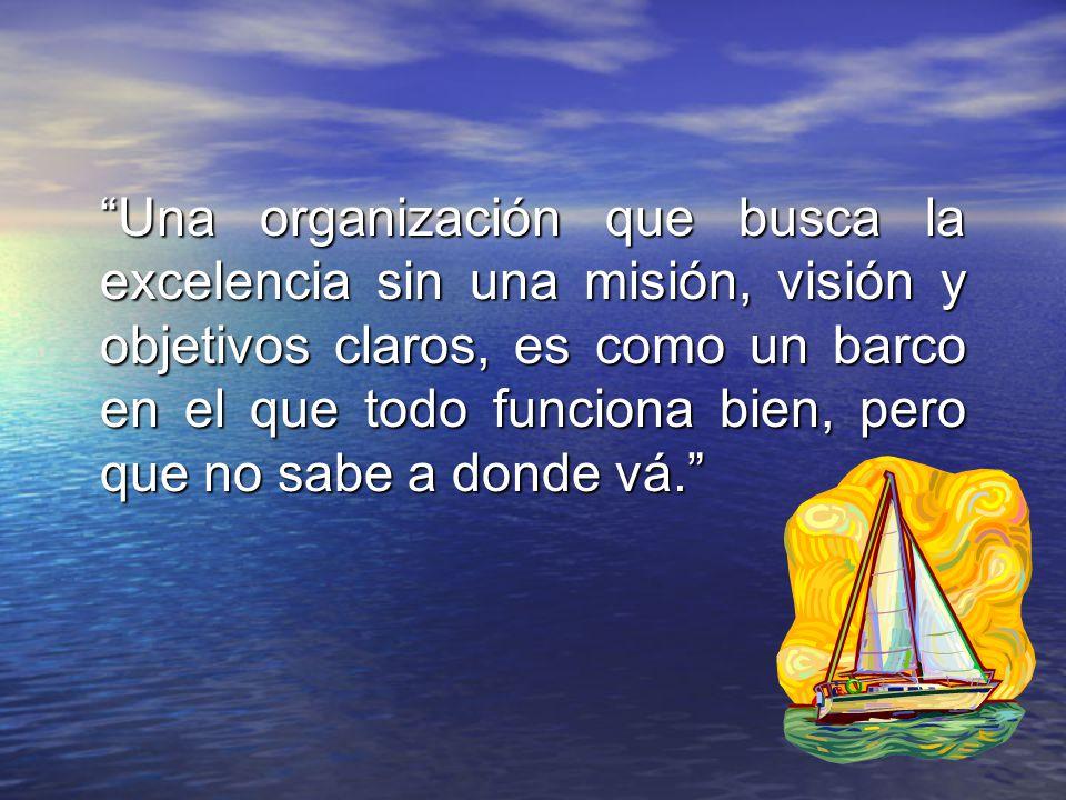 Una organización que busca la excelencia sin una misión, visión y objetivos claros, es como un barco en el que todo funciona bien, pero que no sabe a