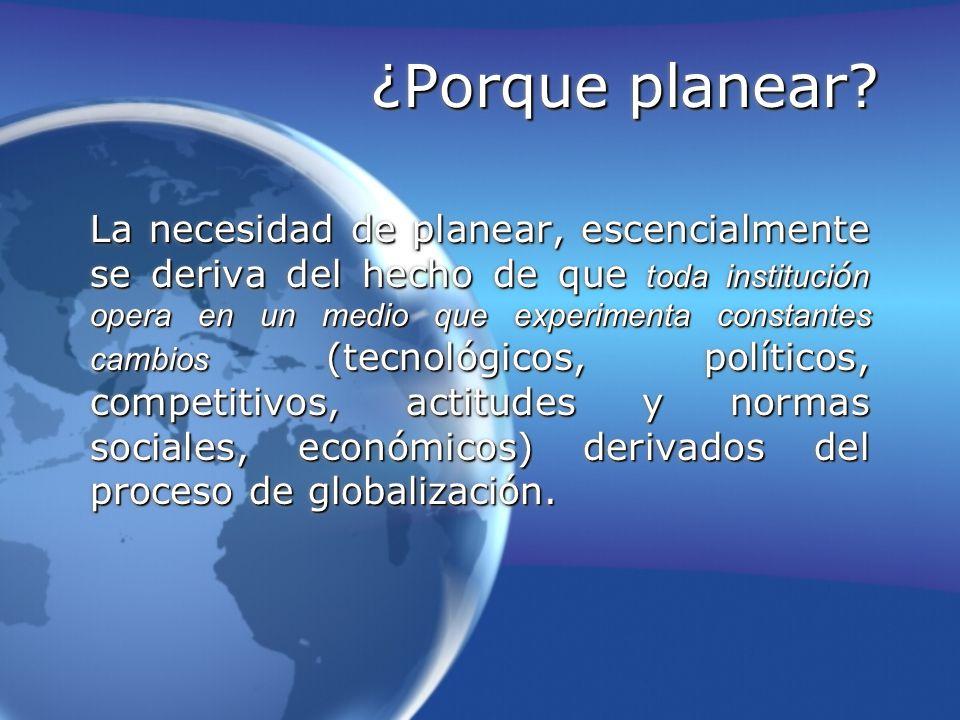 ¿Porque planear? La necesidad de planear, escencialmente se deriva del hecho de que toda instituci ó n opera en un medio que experimenta constantes ca