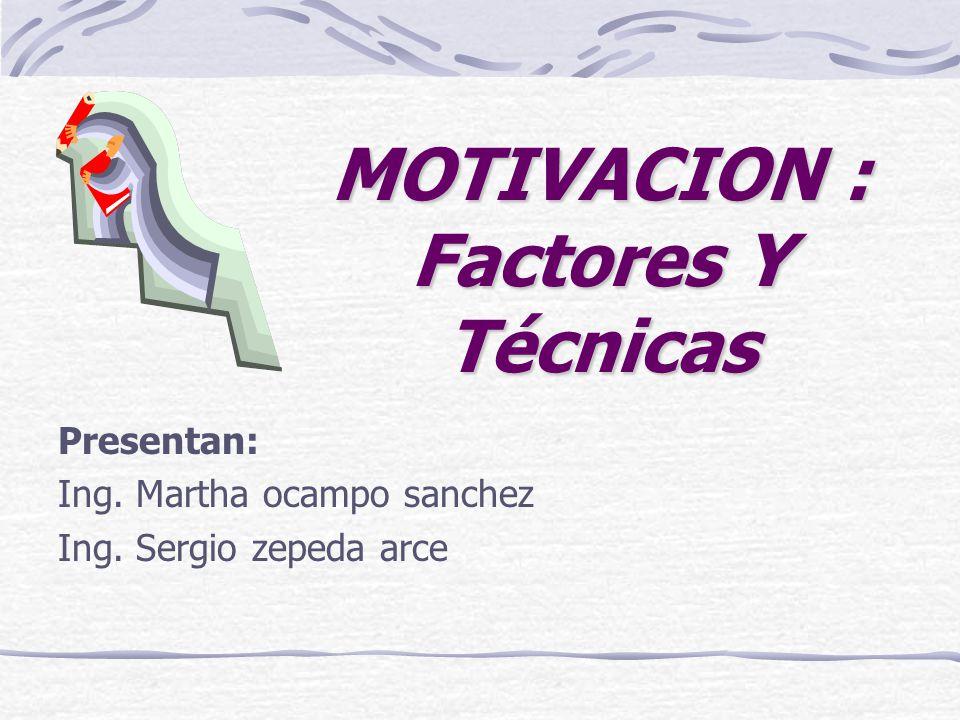 MOTIVACION : Factores Y Técnicas Presentan: Ing. Martha ocampo sanchez Ing. Sergio zepeda arce
