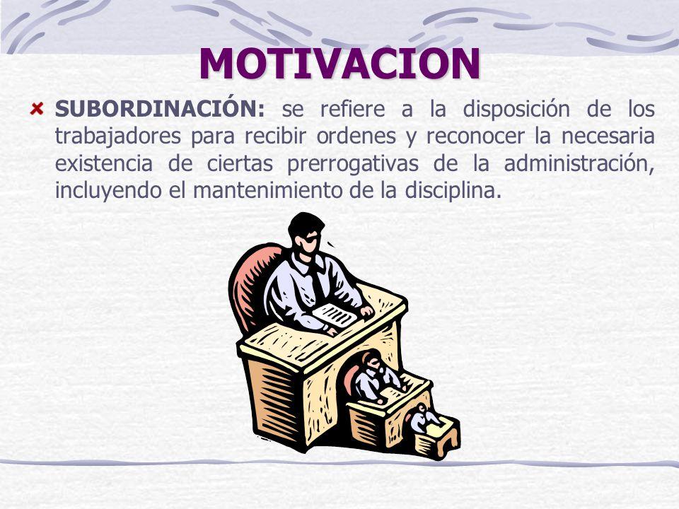 MOTIVACION SUBORDINACIÓN: se refiere a la disposición de los trabajadores para recibir ordenes y reconocer la necesaria existencia de ciertas prerroga