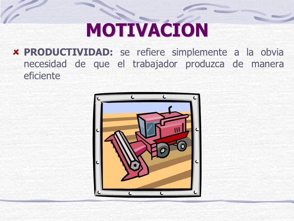 MOTIVACION PRODUCTIVIDAD: se refiere simplemente a la obvia necesidad de que el trabajador produzca de manera eficiente
