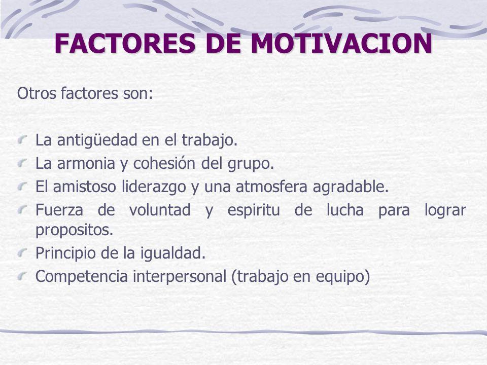 FACTORES DE MOTIVACION Otros factores son: La antigüedad en el trabajo. La armonia y cohesión del grupo. El amistoso liderazgo y una atmosfera agradab