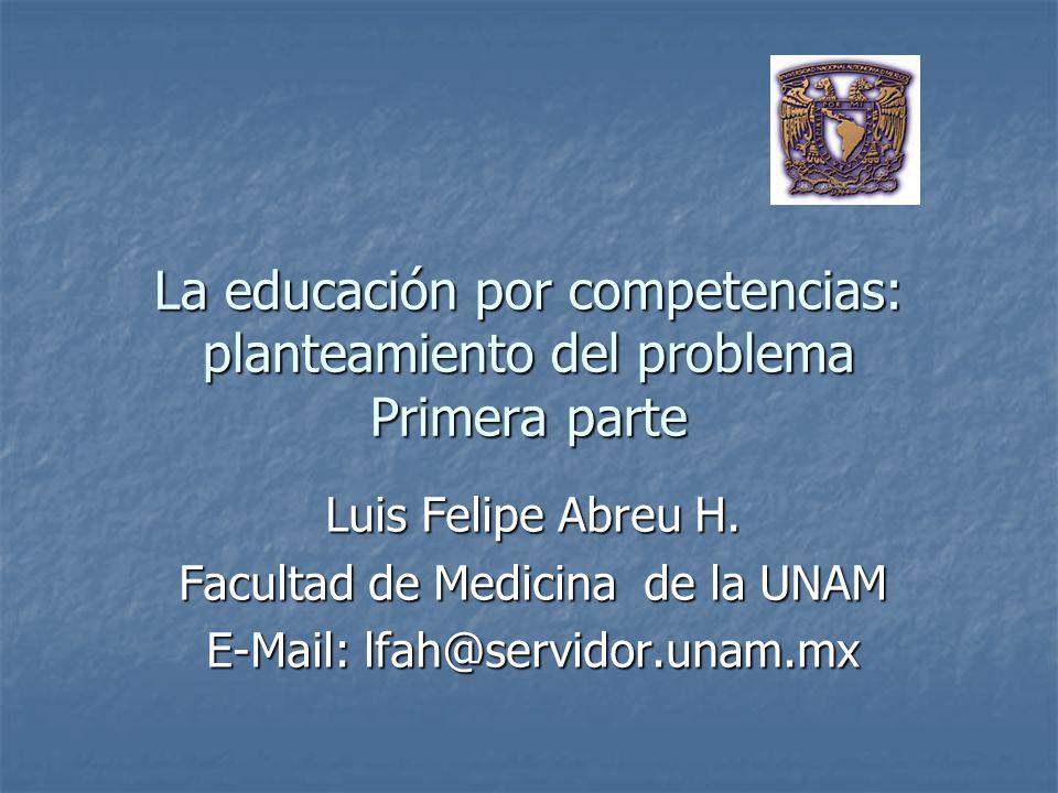 La educación por competencias: planteamiento del problema Primera parte Luis Felipe Abreu H. Facultad de Medicina de la UNAM E-Mail: lfah@servidor.una