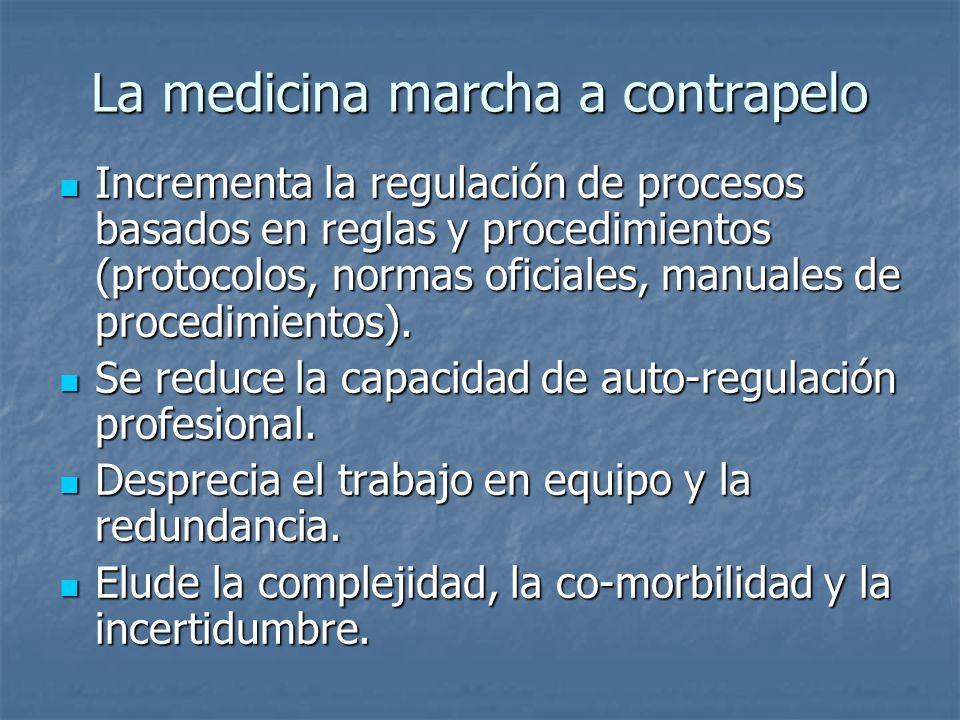 La medicina marcha a contrapelo Incrementa la regulación de procesos basados en reglas y procedimientos (protocolos, normas oficiales, manuales de pro