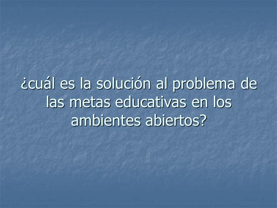 ¿cuál es la solución al problema de las metas educativas en los ambientes abiertos?