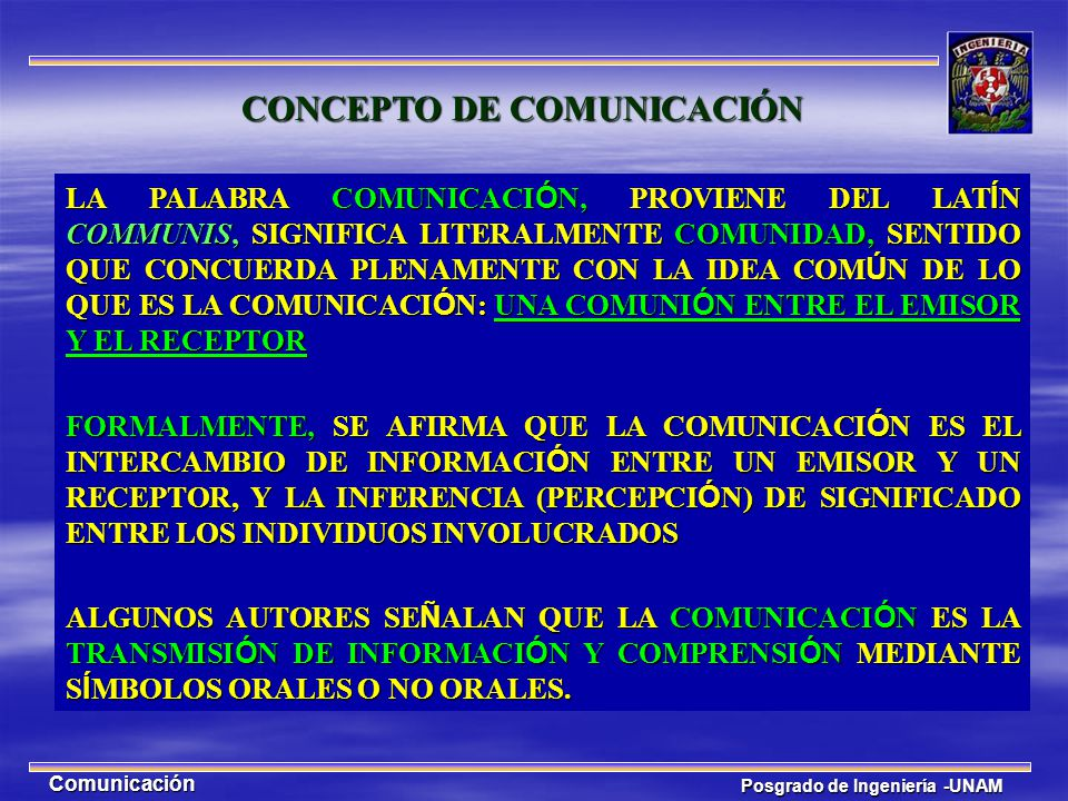 Posgrado de Ingeniería -UNAM Comunicación CONCEPTO DE COMUNICACIÓN LA PALABRA COMUNICACI Ó N, PROVIENE DEL LAT Í N COMMUNIS, SIGNIFICA LITERALMENTE CO