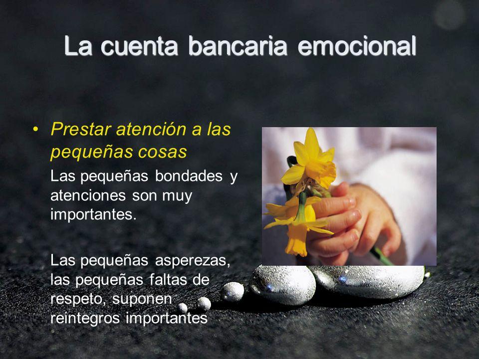 La cuenta bancaria emocional Prestar atención a las pequeñas cosas Las pequeñas bondades y atenciones son muy importantes. Las pequeñas asperezas, las