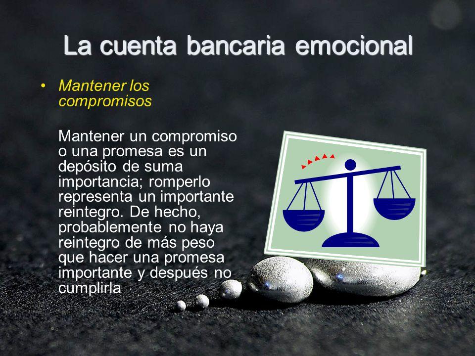 La cuenta bancaria emocional Mantener los compromisos Mantener un compromiso o una promesa es un depósito de suma importancia; romperlo representa un importante reintegro.