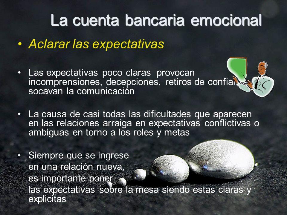 La cuenta bancaria emocional Aclarar las expectativas Las expectativas poco claras provocan incomprensiones, decepciones, retiros de confianza y socav
