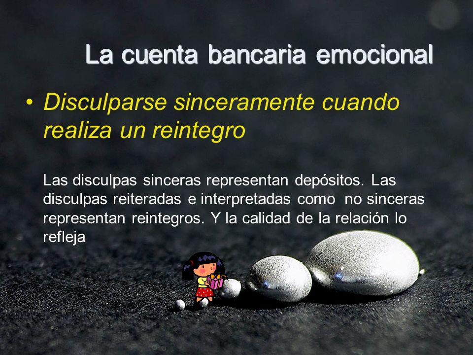 La cuenta bancaria emocional Disculparse sinceramente cuando realiza un reintegro Las disculpas sinceras representan depósitos.