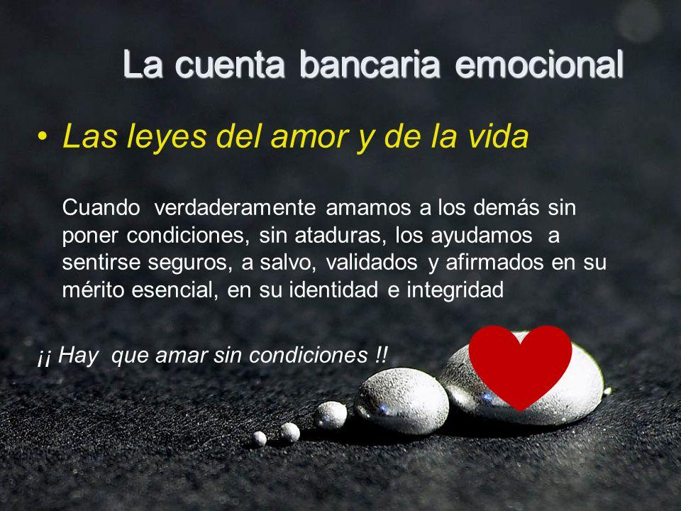 La cuenta bancaria emocional Las leyes del amor y de la vida Cuando verdaderamente amamos a los demás sin poner condiciones, sin ataduras, los ayudamo